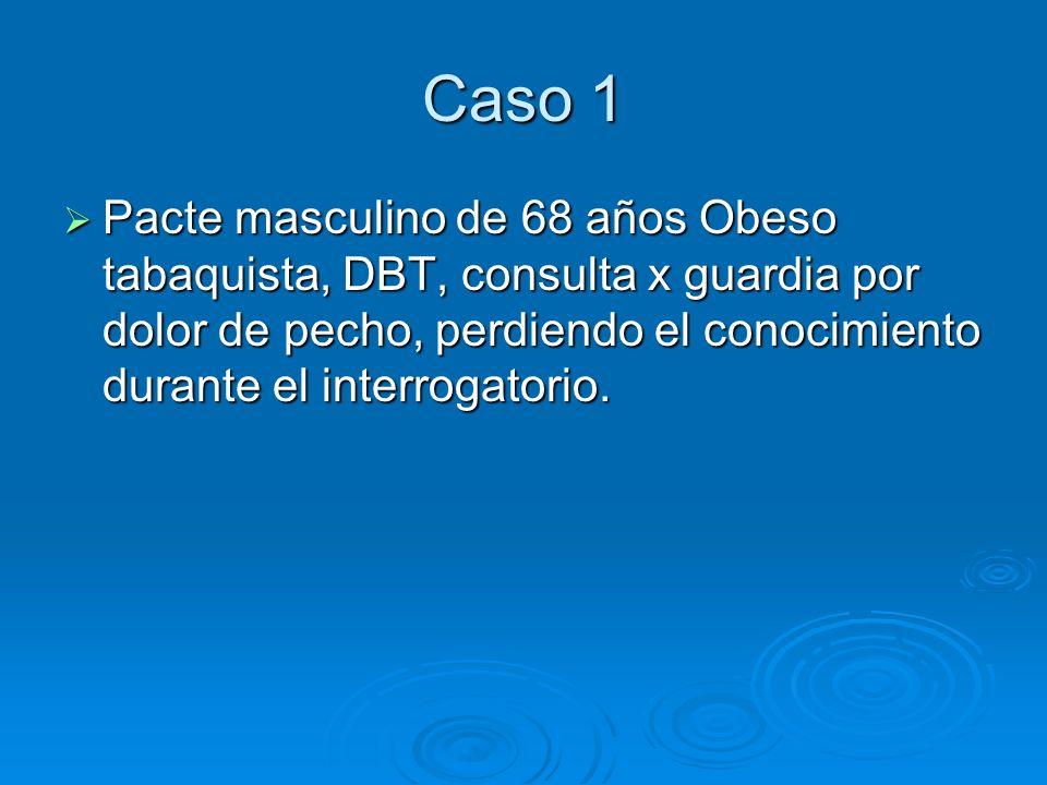 Caso 1 Pacte masculino de 68 años Obeso tabaquista, DBT, consulta x guardia por dolor de pecho, perdiendo el conocimiento durante el interrogatorio.
