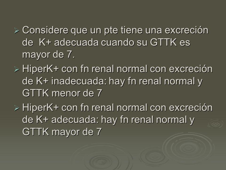 Considere que un pte tiene una excreción de K+ adecuada cuando su GTTK es mayor de 7.