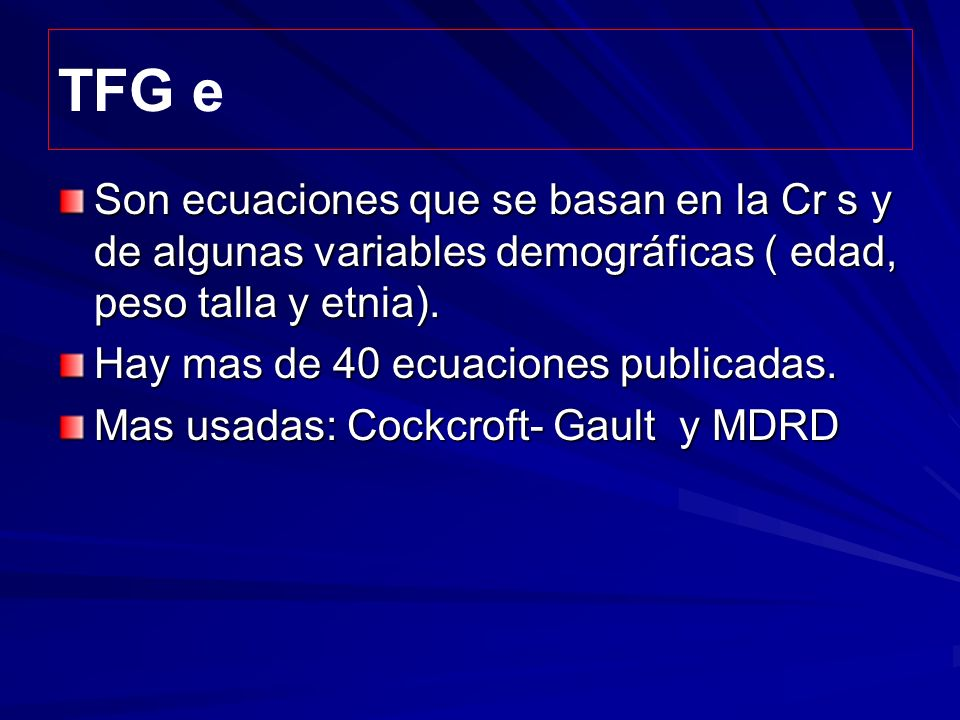 TFG e Son ecuaciones que se basan en la Cr s y de algunas variables demográficas ( edad, peso talla y etnia).