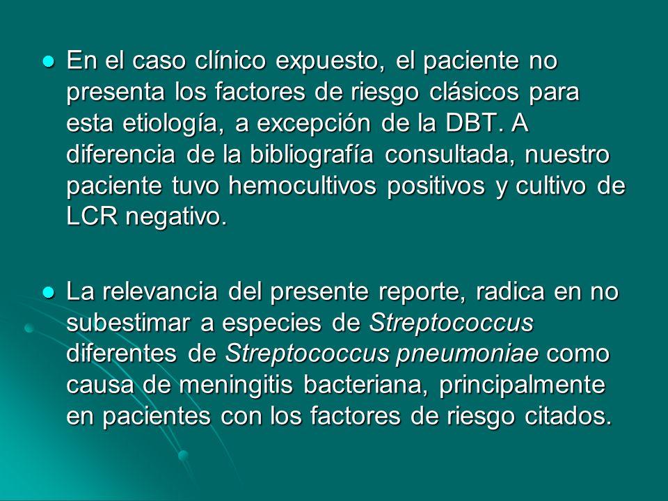 En el caso clínico expuesto, el paciente no presenta los factores de riesgo clásicos para esta etiología, a excepción de la DBT. A diferencia de la bibliografía consultada, nuestro paciente tuvo hemocultivos positivos y cultivo de LCR negativo.