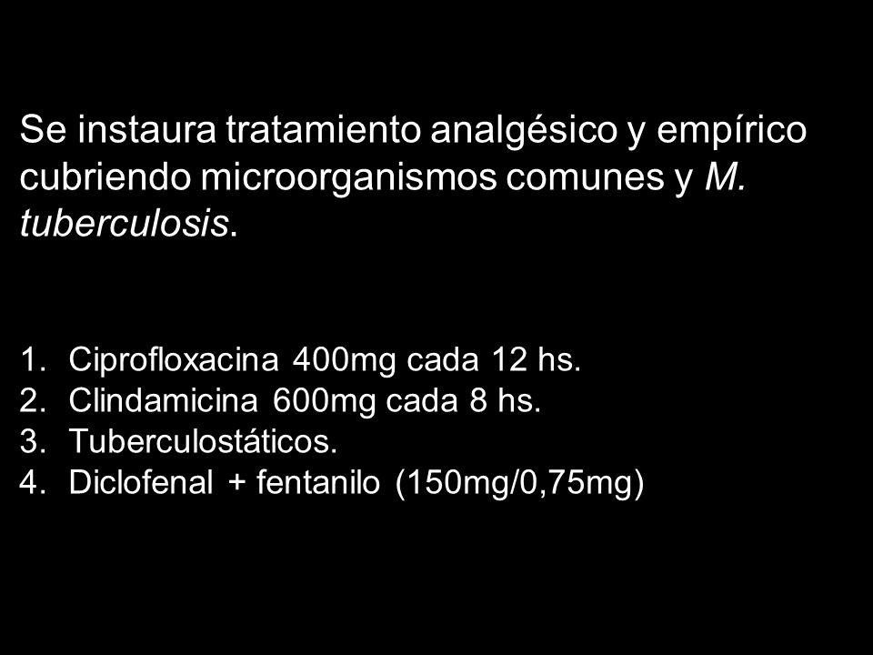 Se instaura tratamiento analgésico y empírico cubriendo microorganismos comunes y M. tuberculosis.