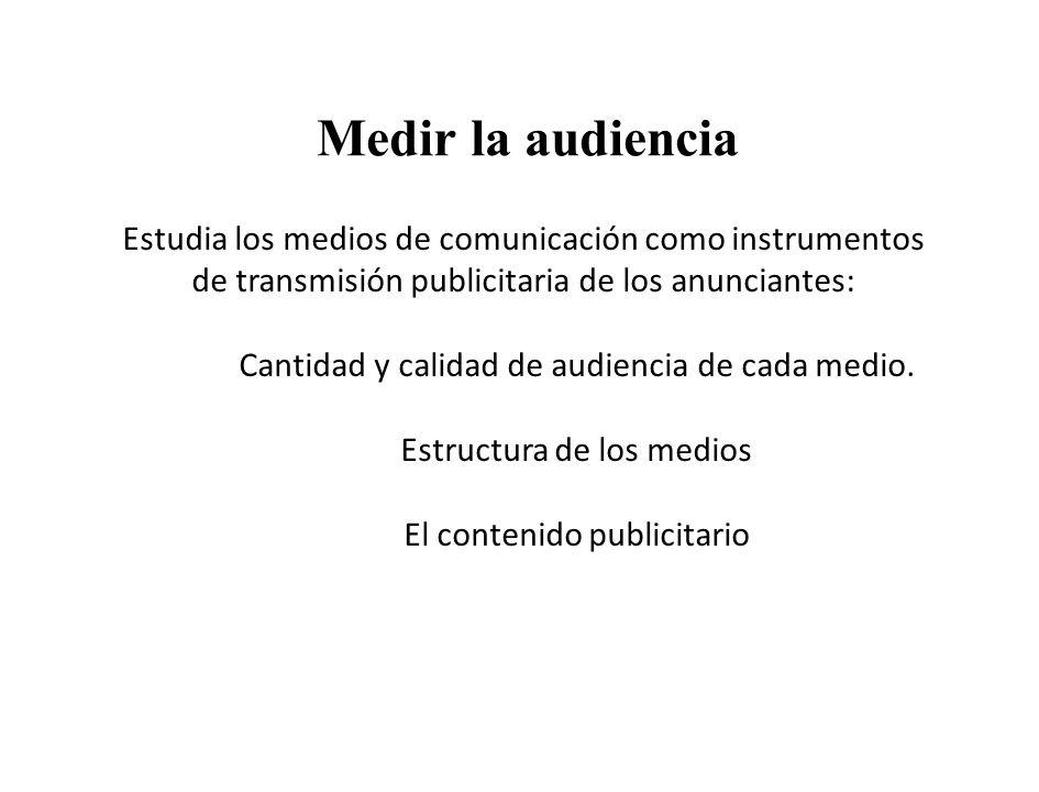 Medir la audiencia Estudia los medios de comunicación como instrumentos de transmisión publicitaria de los anunciantes:
