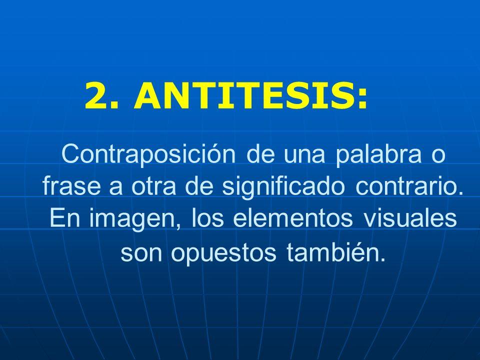 2. ANTITESIS: Contraposición de una palabra o frase a otra de significado contrario.