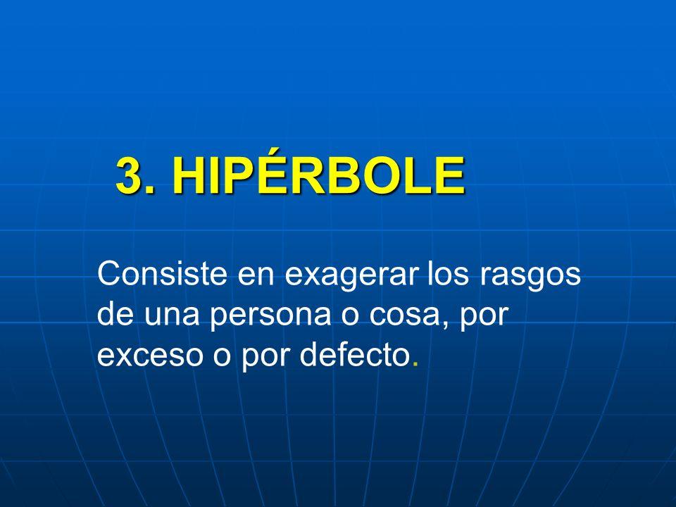 3. HIPÉRBOLE Consiste en exagerar los rasgos de una persona o cosa, por exceso o por defecto.