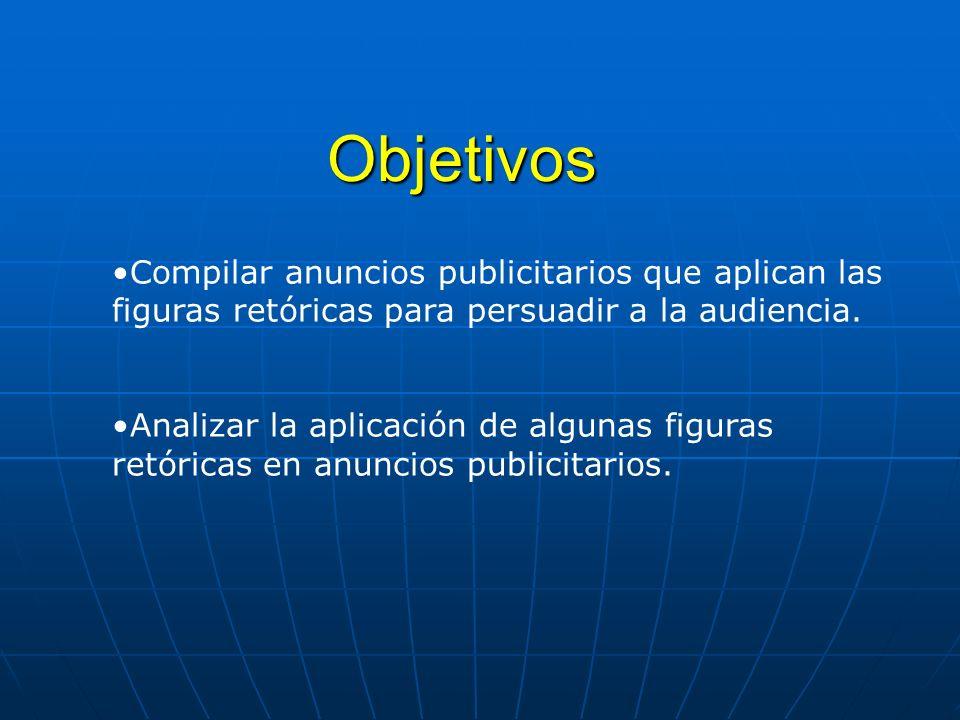 Objetivos Compilar anuncios publicitarios que aplican las figuras retóricas para persuadir a la audiencia.