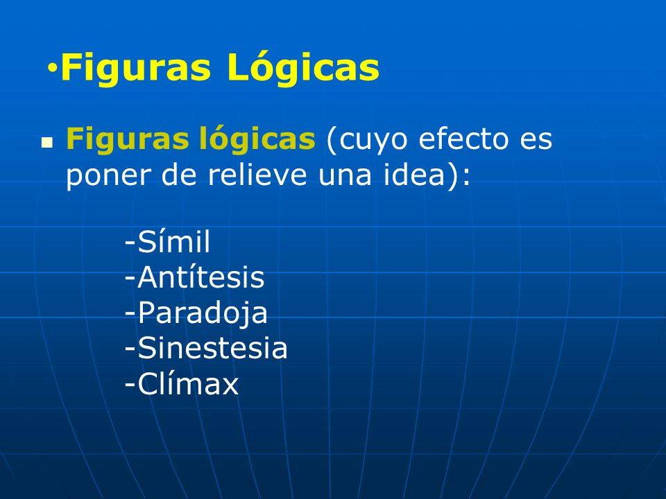 Figuras Lógicas Figuras lógicas (cuyo efecto es poner de relieve una idea): -Símil -Antítesis -Paradoja -Sinestesia -Clímax.