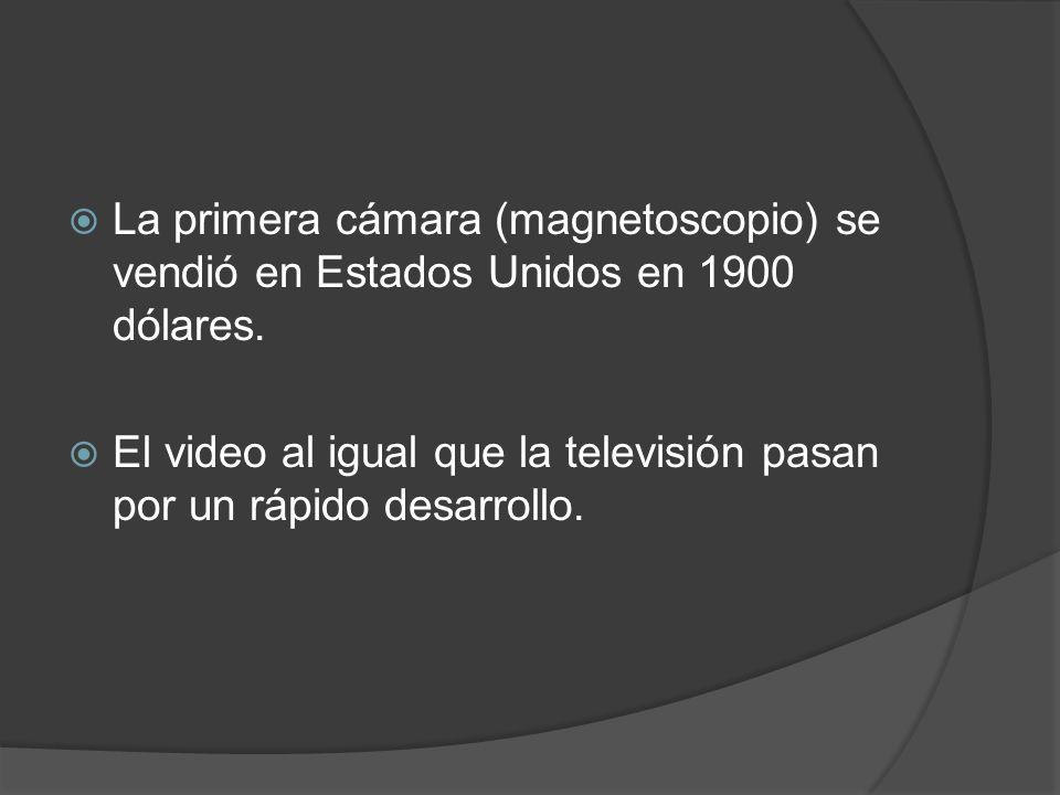 La primera cámara (magnetoscopio) se vendió en Estados Unidos en 1900 dólares.