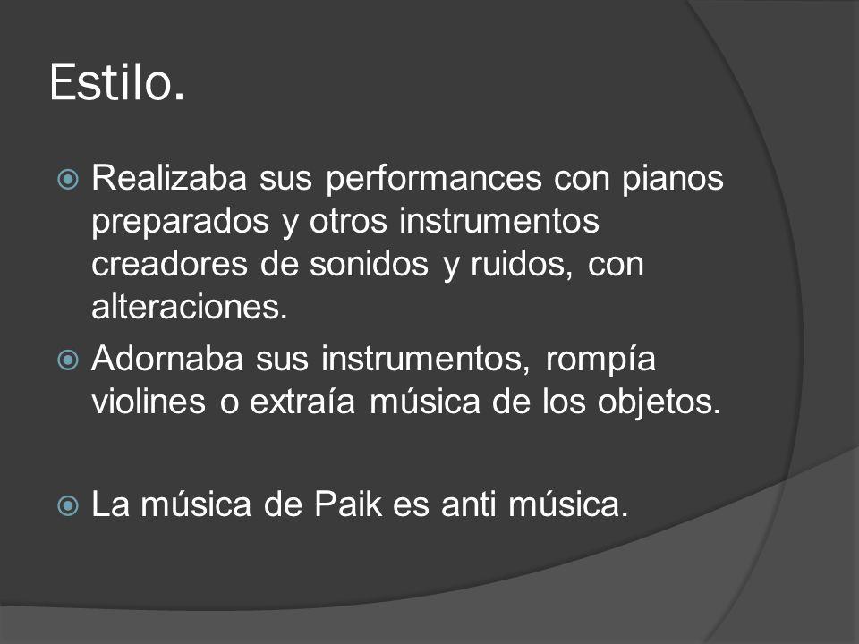 Estilo. Realizaba sus performances con pianos preparados y otros instrumentos creadores de sonidos y ruidos, con alteraciones.