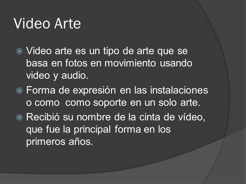 Video Arte Video arte es un tipo de arte que se basa en fotos en movimiento usando video y audio.