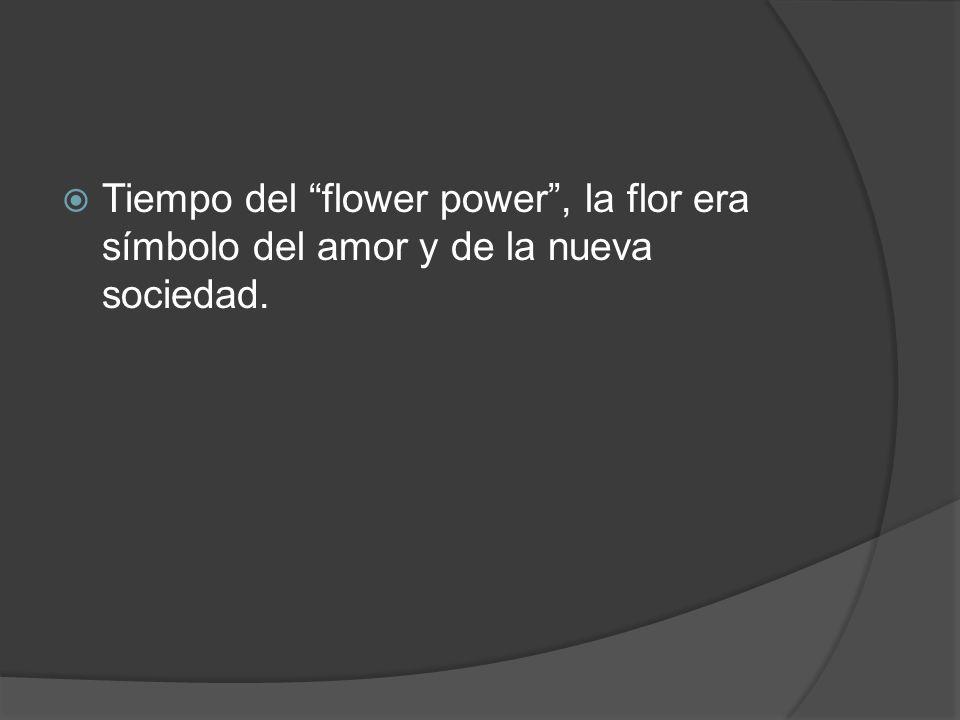 Tiempo del flower power , la flor era símbolo del amor y de la nueva sociedad.