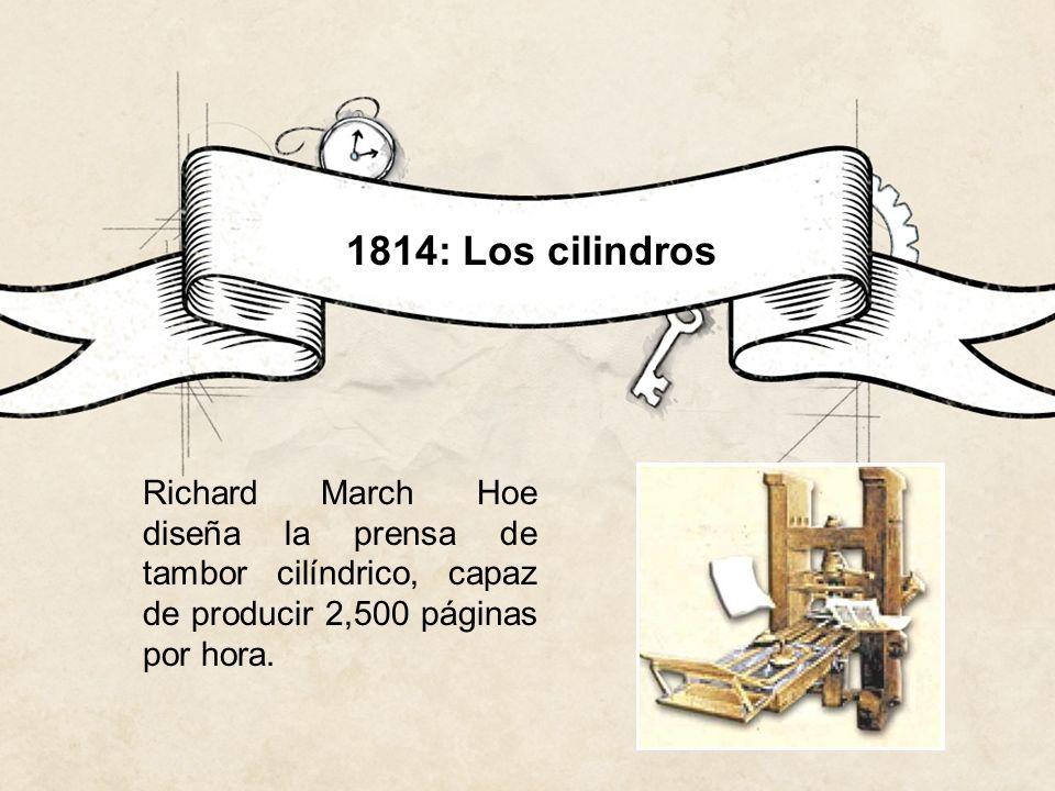 1814: Los cilindros Richard March Hoe diseña la prensa de tambor cilíndrico, capaz de producir 2,500 páginas por hora.