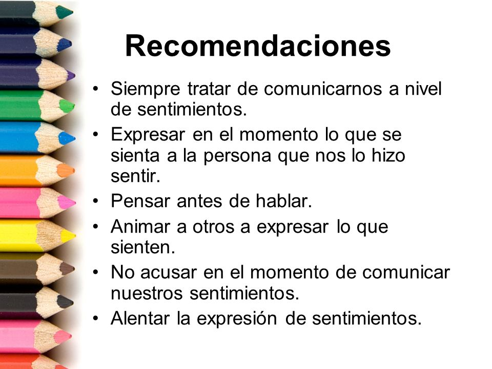 Recomendaciones Siempre tratar de comunicarnos a nivel de sentimientos. Expresar en el momento lo que se sienta a la persona que nos lo hizo sentir.