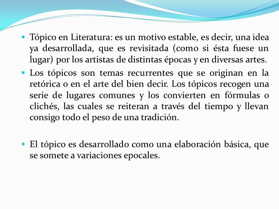 Tópico en Literatura: es un motivo estable, es decir, una idea ya desarrollada, que es revisitada (como si ésta fuese un lugar) por los artistas de distintas épocas y en diversas artes.