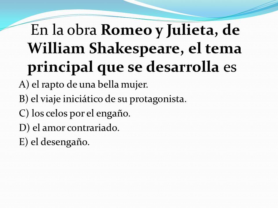 En la obra Romeo y Julieta, de William Shakespeare, el tema principal que se desarrolla es