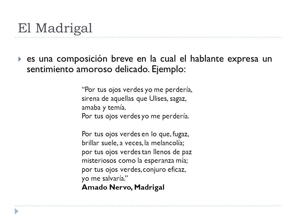 El Madrigal es una composición breve en la cual el hablante expresa un sentimiento amoroso delicado. Ejemplo: