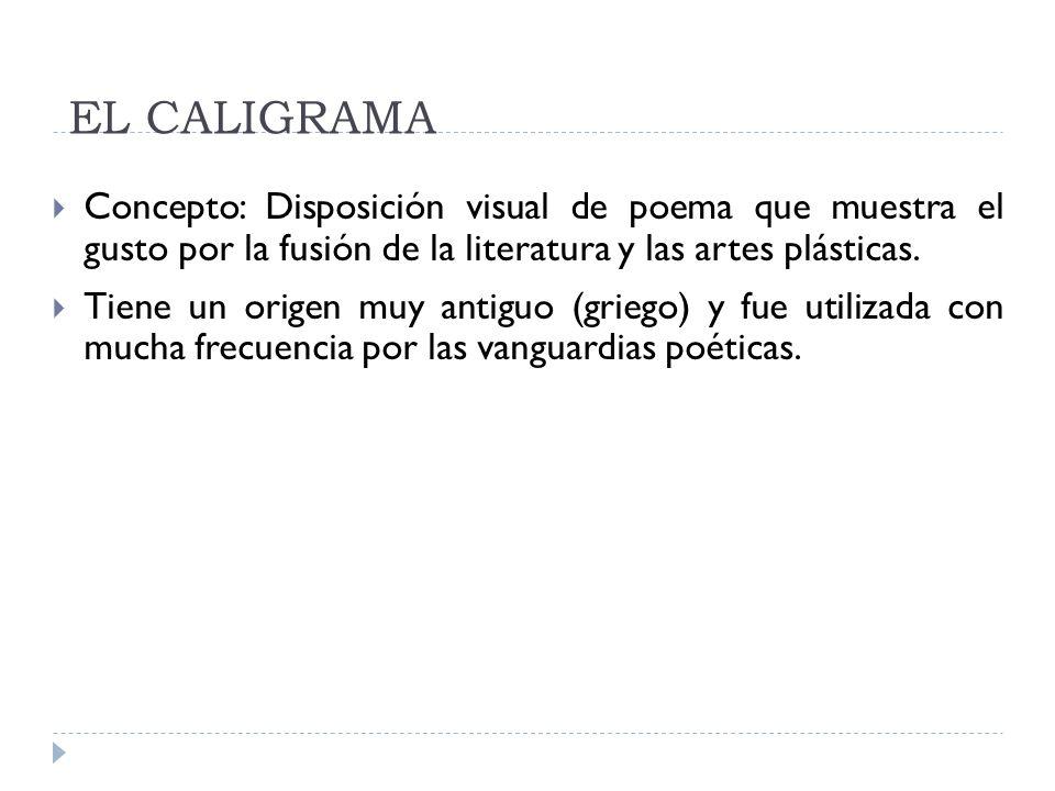 EL CALIGRAMA Concepto: Disposición visual de poema que muestra el gusto por la fusión de la literatura y las artes plásticas.