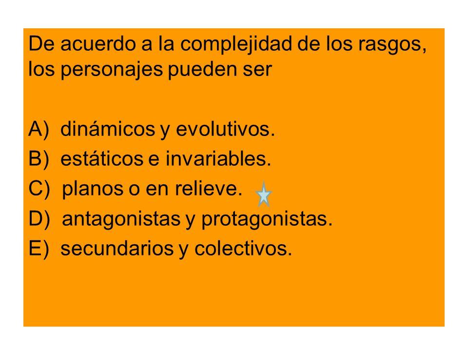 De acuerdo a la complejidad de los rasgos, los personajes pueden ser A) dinámicos y evolutivos.