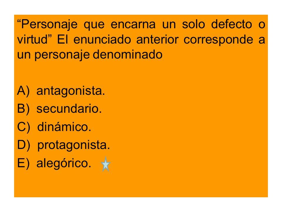 Personaje que encarna un solo defecto o virtud El enunciado anterior corresponde a un personaje denominado A) antagonista.