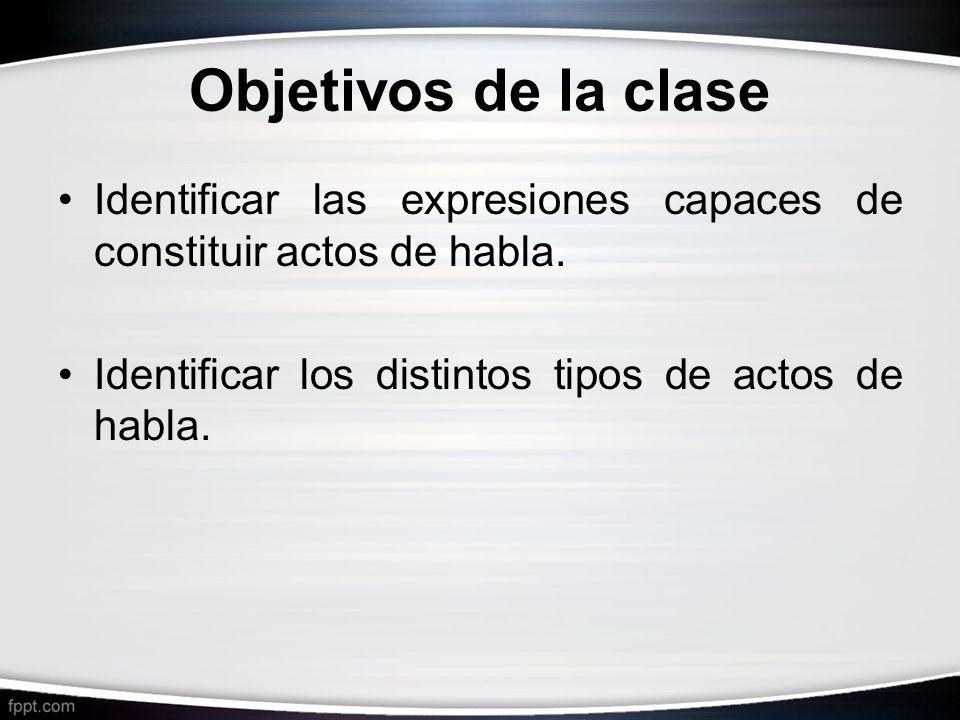 Objetivos de la clase Identificar las expresiones capaces de constituir actos de habla.