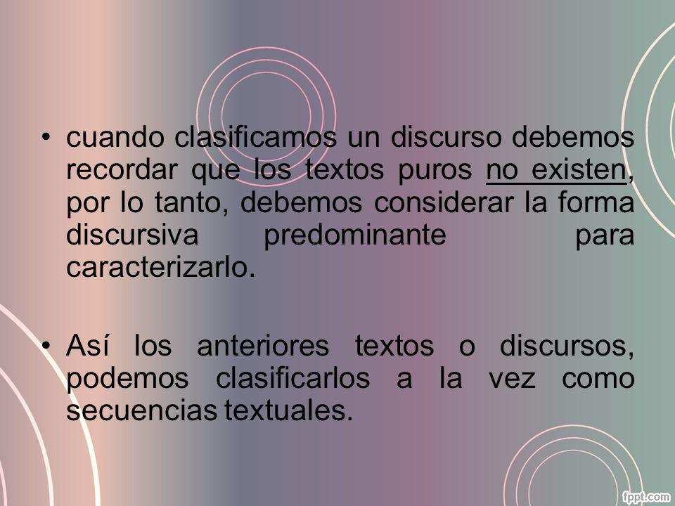 cuando clasificamos un discurso debemos recordar que los textos puros no existen, por lo tanto, debemos considerar la forma discursiva predominante para caracterizarlo.