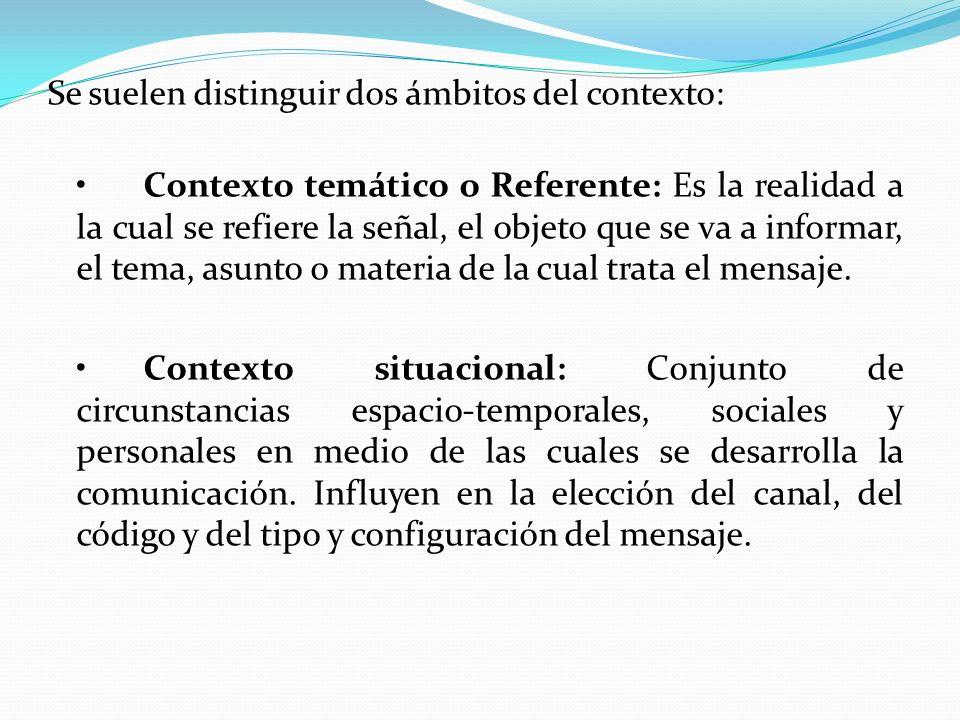 Se suelen distinguir dos ámbitos del contexto: • Contexto temático o Referente: Es la realidad a la cual se refiere la señal, el objeto que se va a informar, el tema, asunto o materia de la cual trata el mensaje.