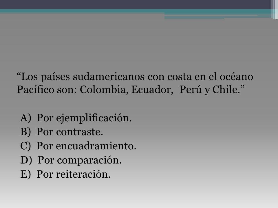Los países sudamericanos con costa en el océano Pacífico son: Colombia, Ecuador, Perú y Chile. A) Por ejemplificación.