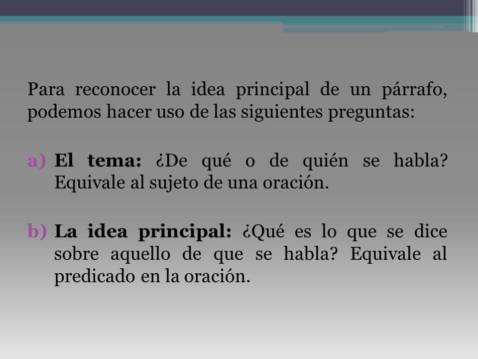 Para reconocer la idea principal de un párrafo, podemos hacer uso de las siguientes preguntas: