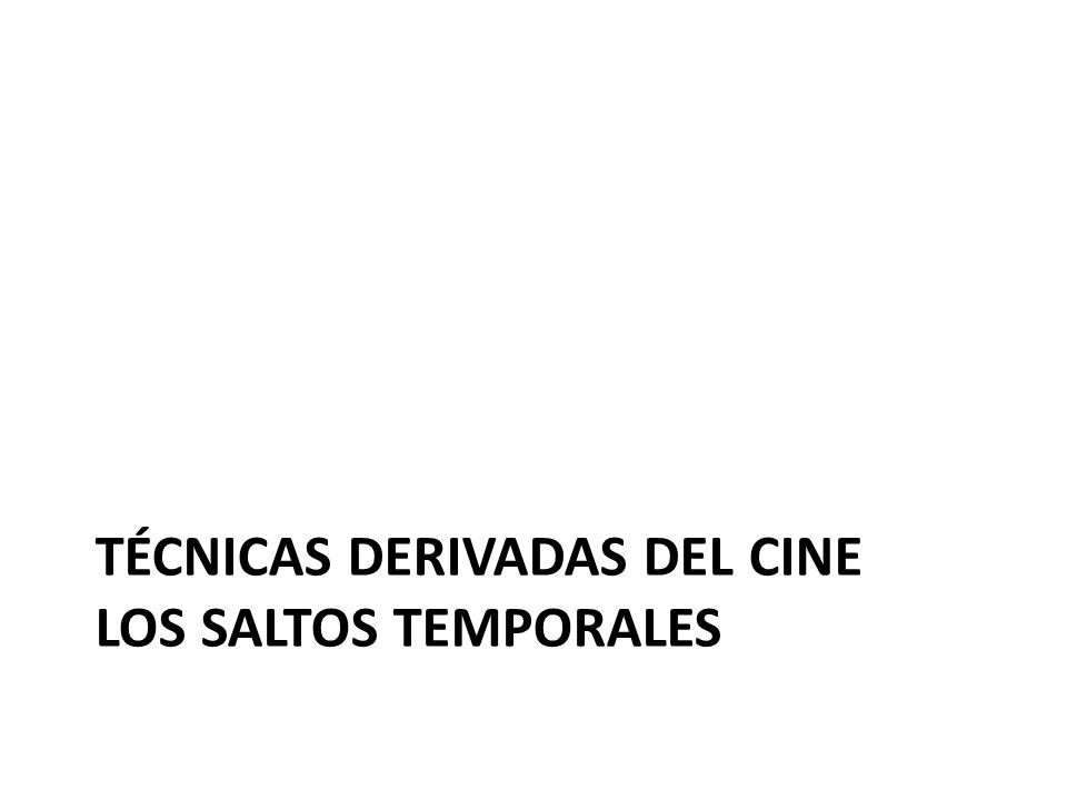 TÉCNICAS DERIVADAS DEL CINE LOS SALTOS TEMPORALES