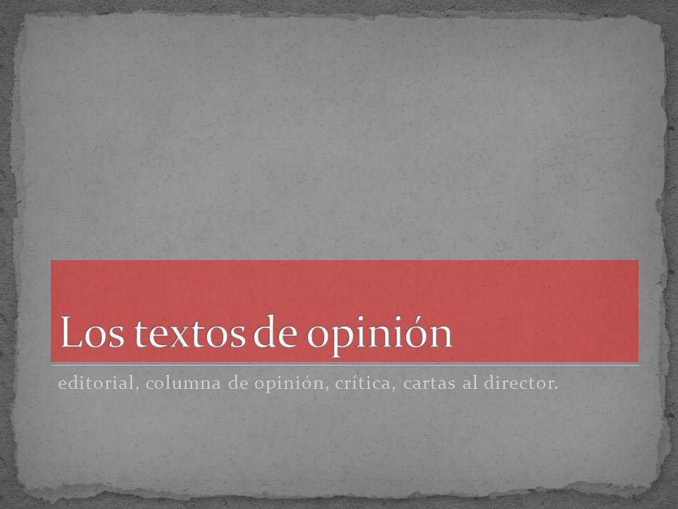 Los textos de opinión editorial, columna de opinión, crítica, cartas al director.
