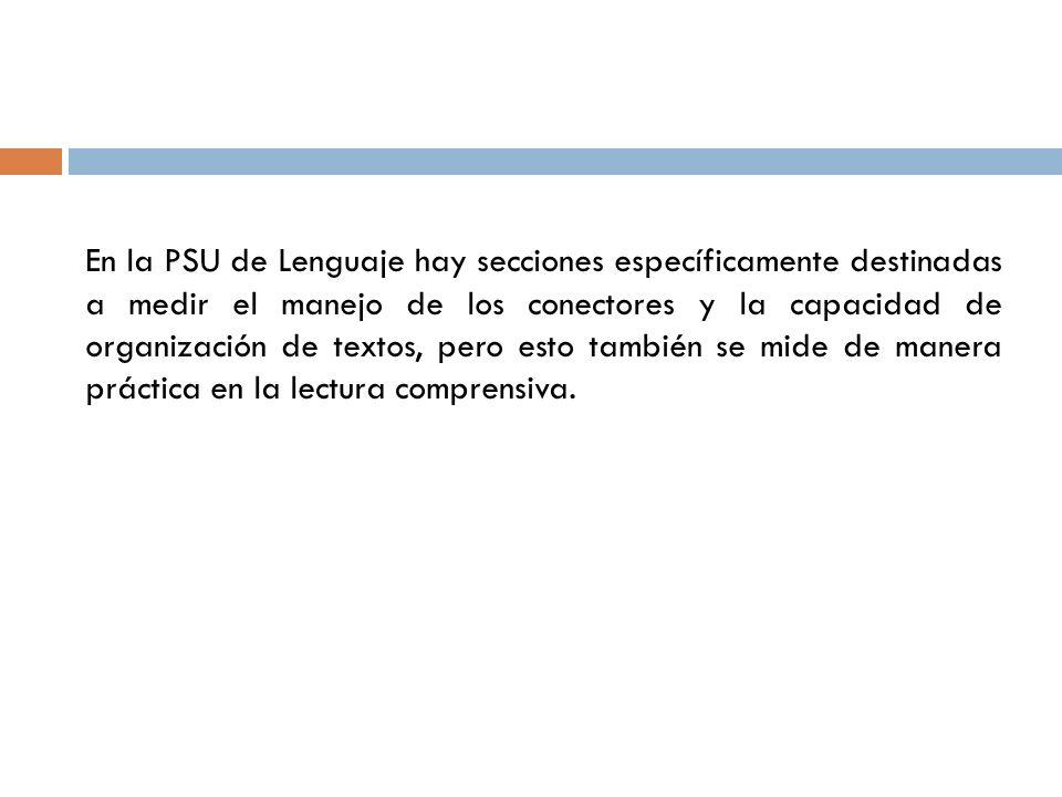 En la PSU de Lenguaje hay secciones específicamente destinadas a medir el manejo de los conectores y la capacidad de organización de textos, pero esto también se mide de manera práctica en la lectura comprensiva.