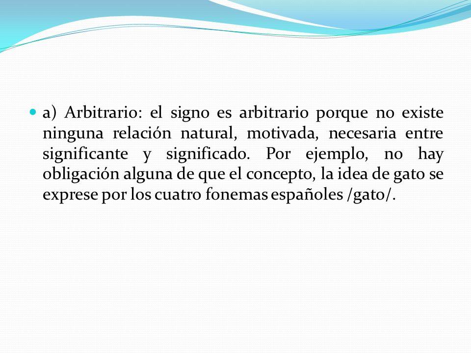 a) Arbitrario: el signo es arbitrario porque no existe ninguna relación natural, motivada, necesaria entre significante y significado.