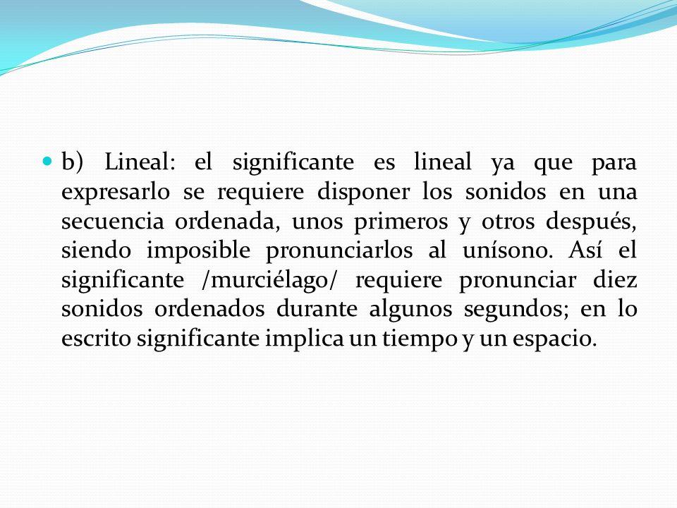 b) Lineal: el significante es lineal ya que para expresarlo se requiere disponer los sonidos en una secuencia ordenada, unos primeros y otros después, siendo imposible pronunciarlos al unísono.