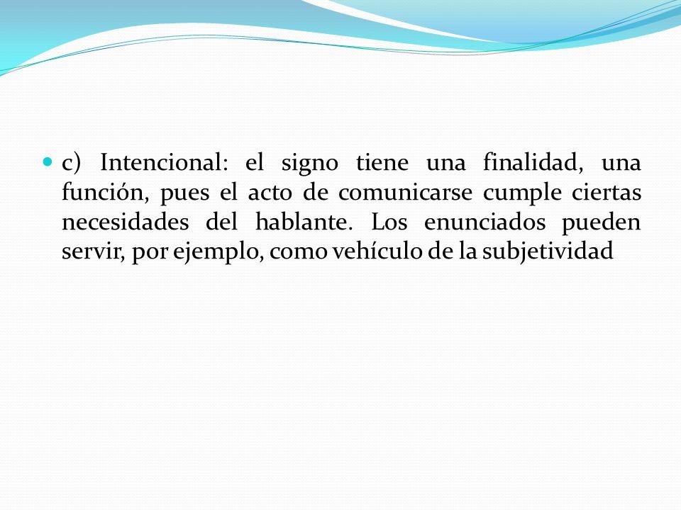 c) Intencional: el signo tiene una finalidad, una función, pues el acto de comunicarse cumple ciertas necesidades del hablante.