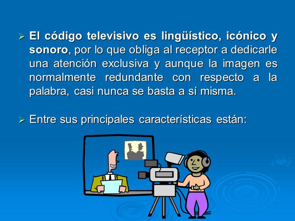 El código televisivo es lingüístico, icónico y sonoro, por lo que obliga al receptor a dedicarle una atención exclusiva y aunque la imagen es normalmente redundante con respecto a la palabra, casi nunca se basta a sí misma.