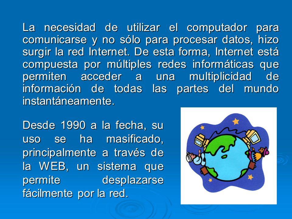La necesidad de utilizar el computador para comunicarse y no sólo para procesar datos, hizo surgir la red Internet. De esta forma, Internet está compuesta por múltiples redes informáticas que permiten acceder a una multiplicidad de información de todas las partes del mundo instantáneamente.