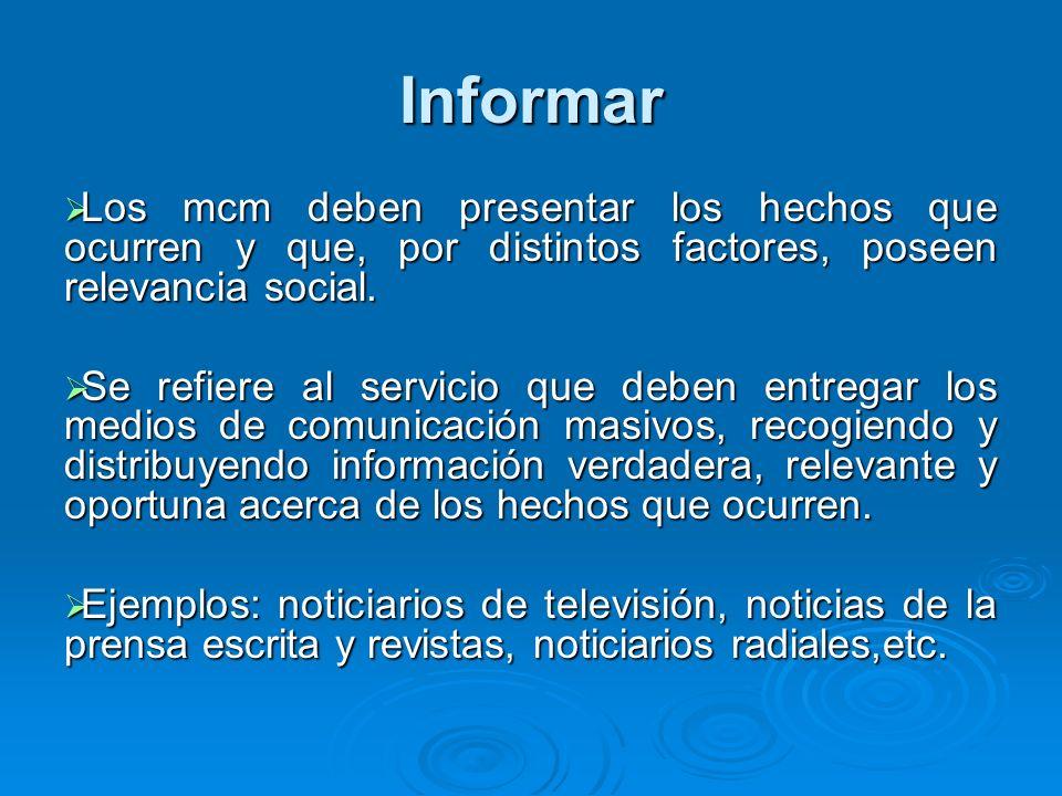 Informar Los mcm deben presentar los hechos que ocurren y que, por distintos factores, poseen relevancia social.