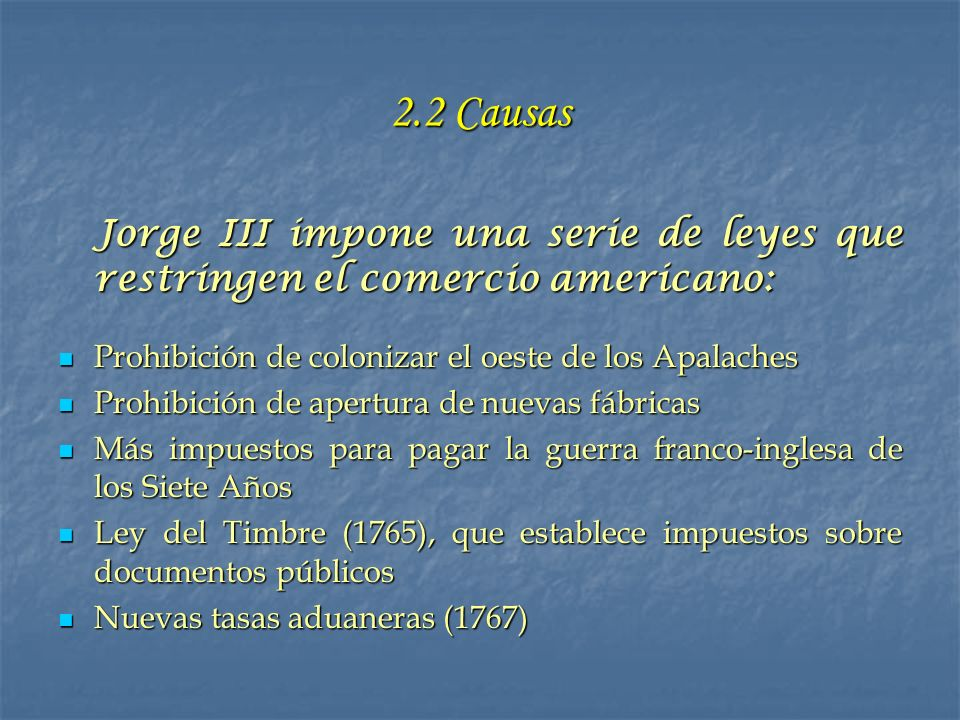 2.2 Causas Jorge III impone una serie de leyes que restringen el comercio americano: Prohibición de colonizar el oeste de los Apalaches.