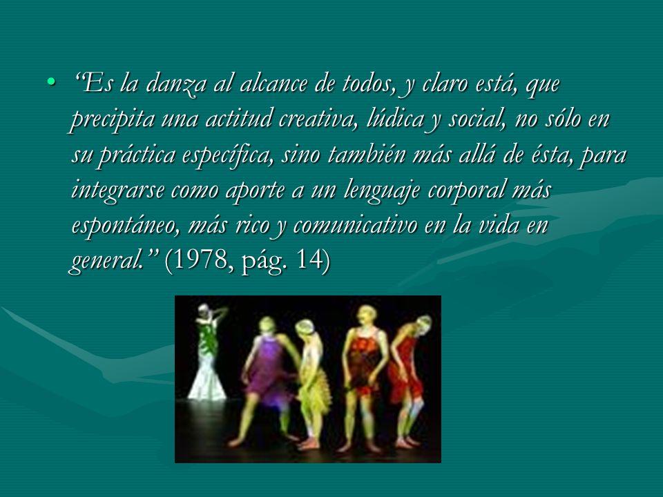 Es la danza al alcance de todos, y claro está, que precipita una actitud creativa, lúdica y social, no sólo en su práctica específica, sino también más allá de ésta, para integrarse como aporte a un lenguaje corporal más espontáneo, más rico y comunicativo en la vida en general. (1978, pág.