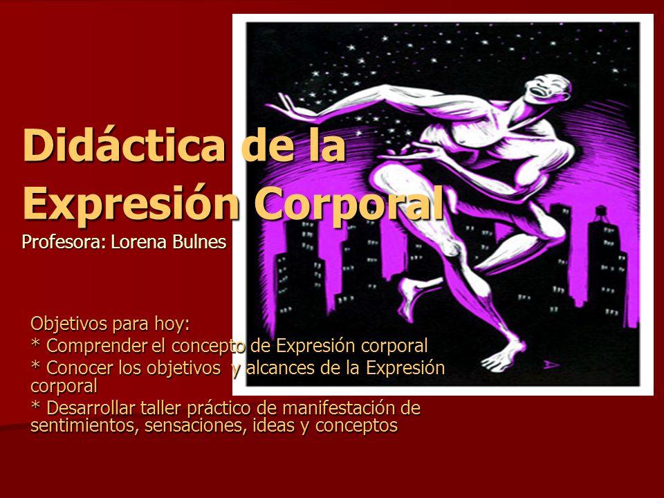 Didáctica de la Expresión Corporal Profesora: Lorena Bulnes