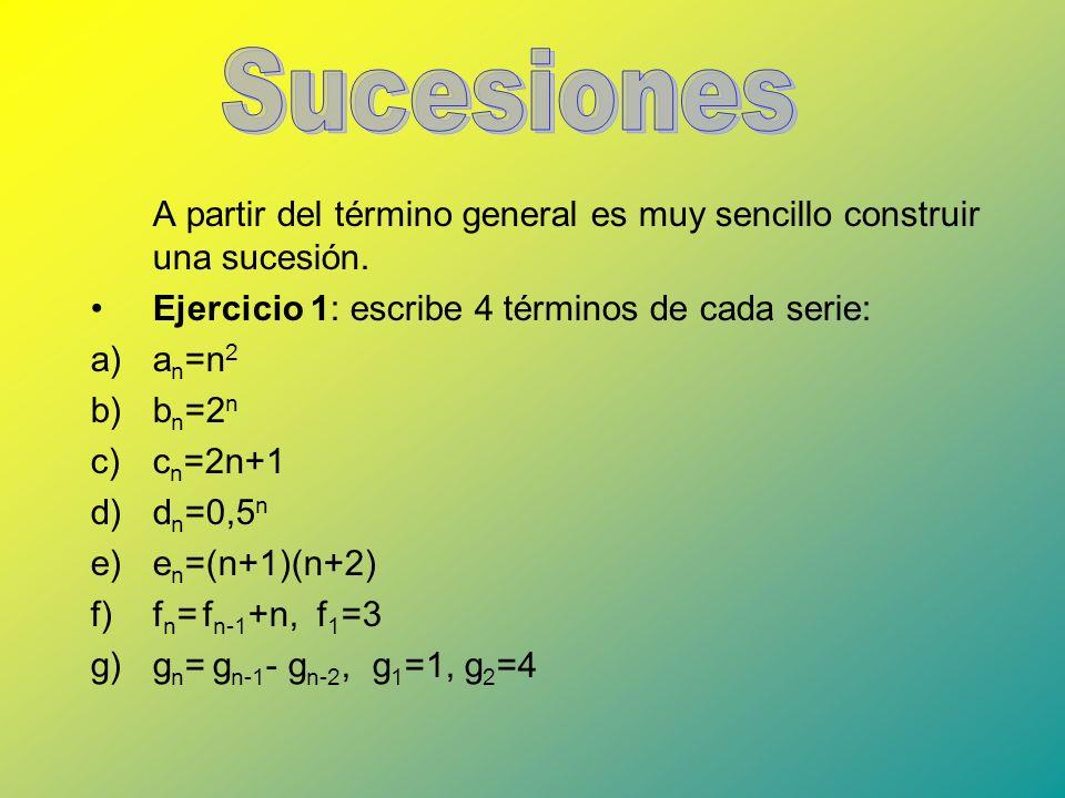 Sucesiones A partir del término general es muy sencillo construir una sucesión. Ejercicio 1: escribe 4 términos de cada serie: