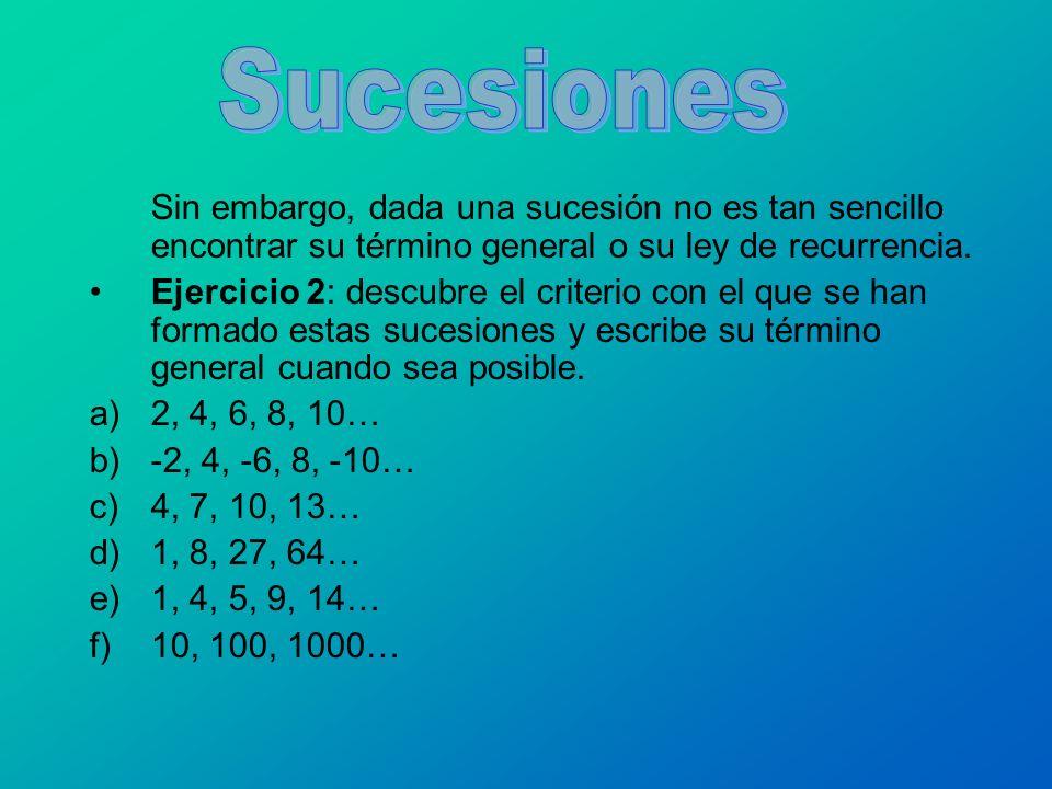 Sucesiones Sin embargo, dada una sucesión no es tan sencillo encontrar su término general o su ley de recurrencia.