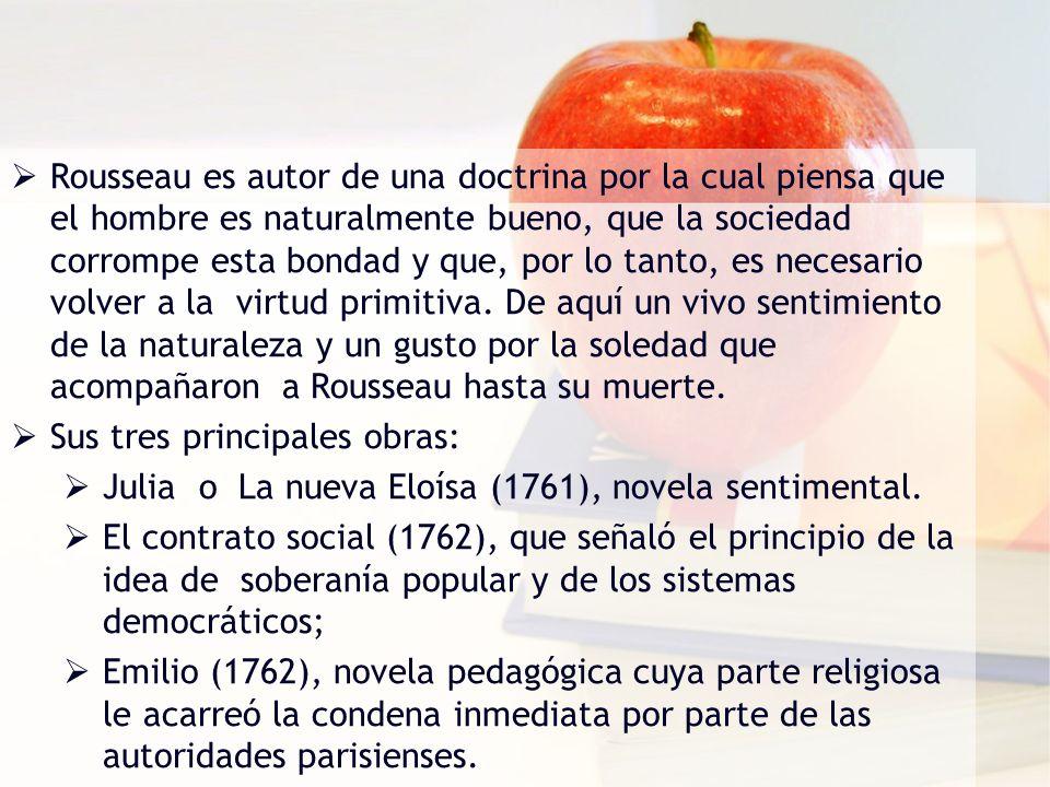 Rousseau es autor de una doctrina por la cual piensa que el hombre es naturalmente bueno, que la sociedad corrompe esta bondad y que, por lo tanto, es necesario volver a la virtud primitiva. De aquí un vivo sentimiento de la naturaleza y un gusto por la soledad que acompañaron a Rousseau hasta su muerte.