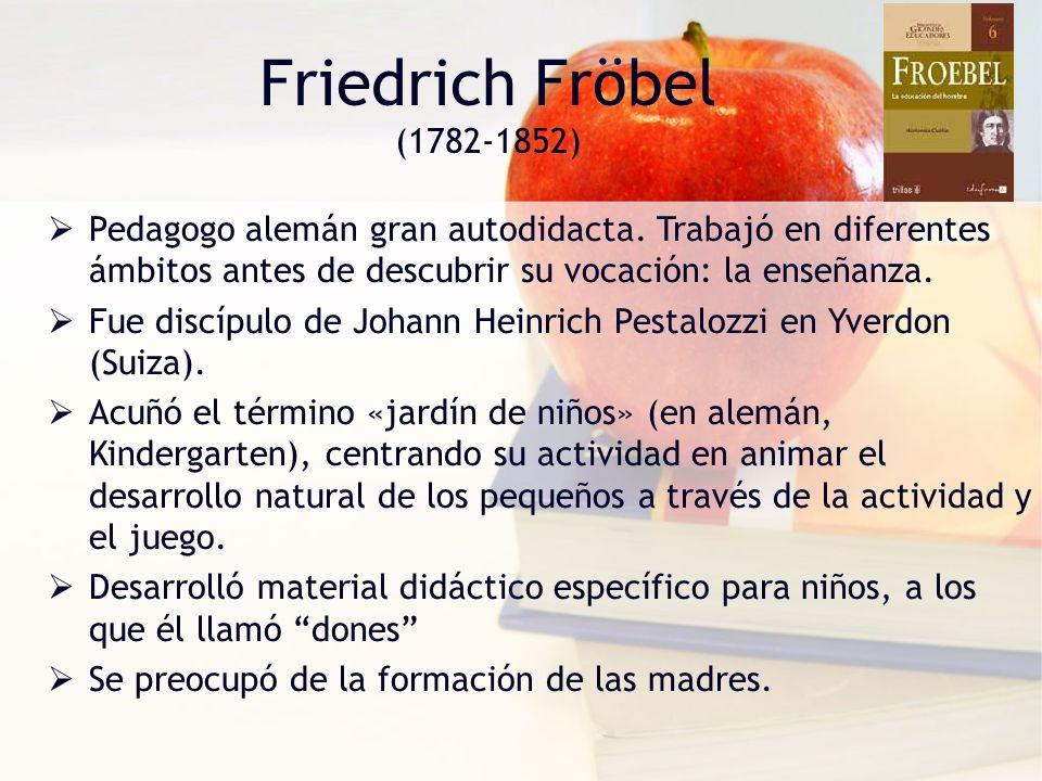 Friedrich Fröbel (1782-1852) Pedagogo alemán gran autodidacta. Trabajó en diferentes ámbitos antes de descubrir su vocación: la enseñanza.