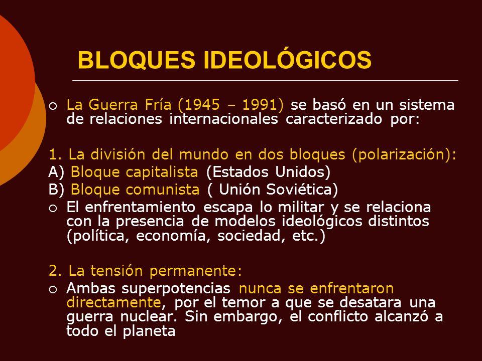 BLOQUES IDEOLÓGICOSLa Guerra Fría (1945 – 1991) se basó en un sistema de relaciones internacionales caracterizado por: