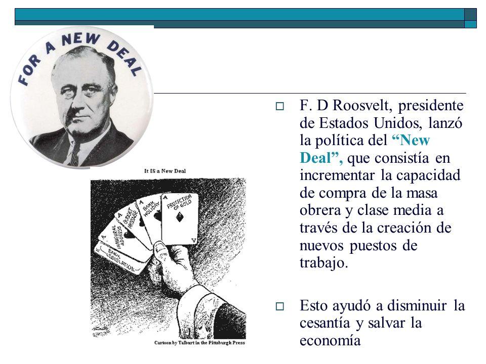 F. D Roosvelt, presidente de Estados Unidos, lanzó la política del New Deal , que consistía en incrementar la capacidad de compra de la masa obrera y clase media a través de la creación de nuevos puestos de trabajo.