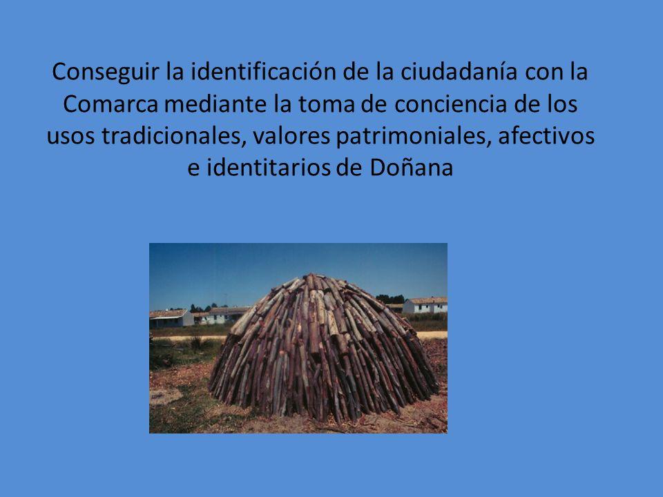 Conseguir la identificación de la ciudadanía con la Comarca mediante la toma de conciencia de los usos tradicionales, valores patrimoniales, afectivos e identitarios de Doñana