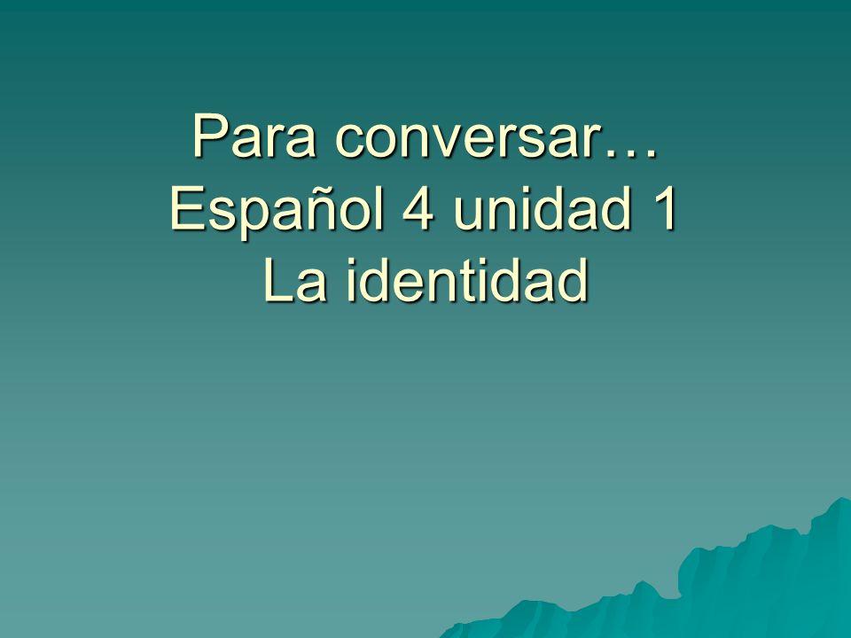 Para conversar… Español 4 unidad 1 La identidad