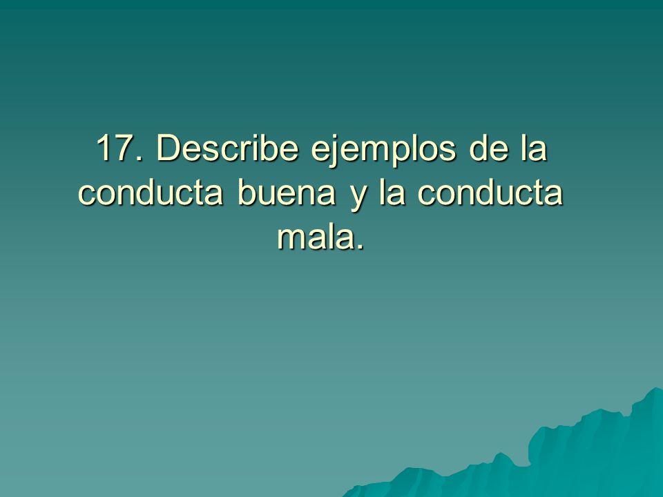 17. Describe ejemplos de la conducta buena y la conducta mala.