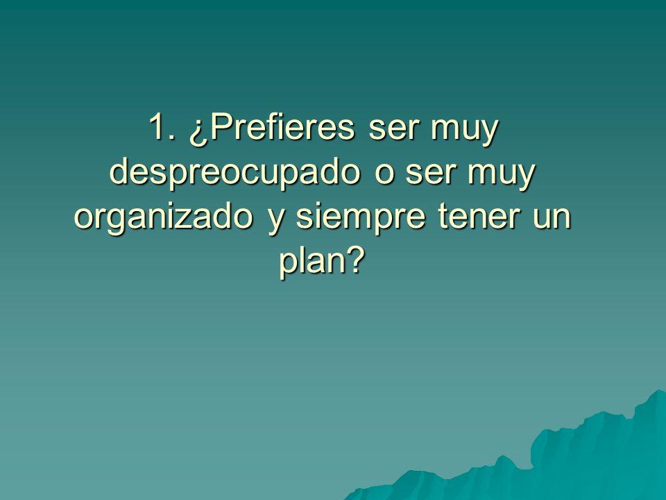 1. ¿Prefieres ser muy despreocupado o ser muy organizado y siempre tener un plan