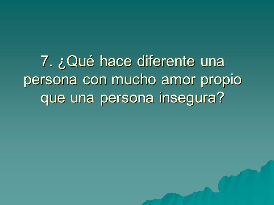 7. ¿Qué hace diferente una persona con mucho amor propio que una persona insegura
